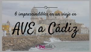 6 imprescindibles en un viaje en AVE a Cádiz