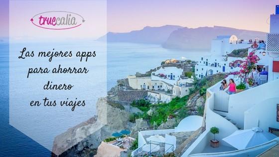 Las mejores apps para ahorrar dinero en tus viajes
