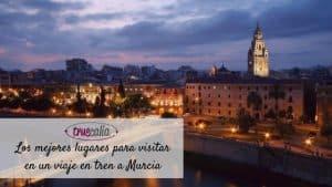 Los mejores lugares para visitar en un viaje en tren a Murcia