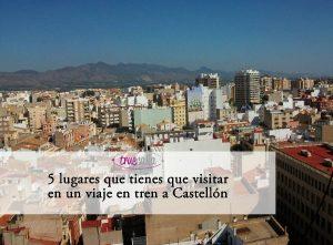 5 lugares que tienes que visitar en un viaje en tren AVE a Castellón